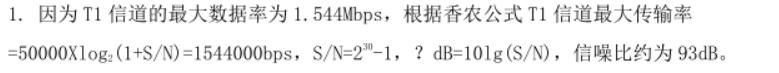 . 因为 T1 信道的最大数据率为 1.544Mbps,根据香农公式 T1 信道最大传输率=50000Xlog 2 (1+S/N)=1544000bps,S/N=230 -1,?dB=10lg(S/N),信噪比约为 93dB。