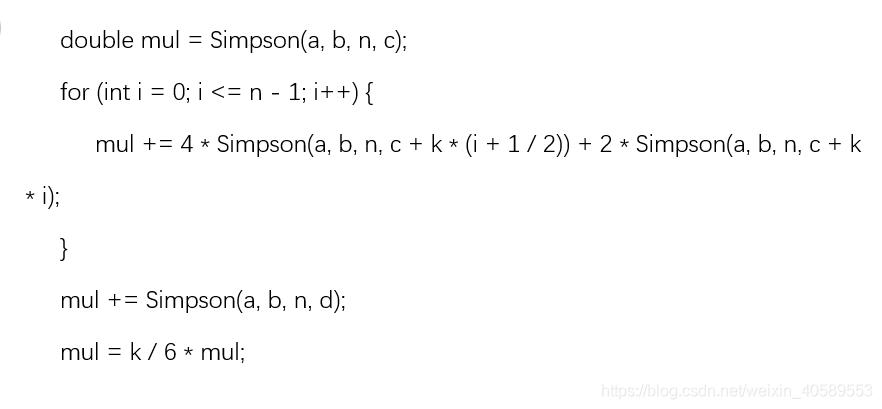 double mul = Simpson(a, b, n, c);for (int i = 0; i <= n - 1; i++) {mul += 4 * Simpson(a, b, n, c + k * (i + 1 / 2)) + 2 * Simpson(a, b, n, c + k * i);}mul += Simpson(a, b, n, d);mul = k / 6 * mul;