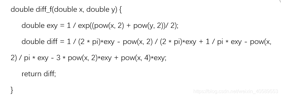 double diff_f(double x, double y) {double exy = 1 / exp((pow(x, 2) + pow(y, 2))/ 2);double diff = 1 / (2 * pi)*exy - pow(x, 2) / (2 * pi)*exy + 1 / pi * exy - pow(x, 2) / pi * exy - 3 * pow(x, 2)*exy + pow(x, 4)*exy;return diff;}
