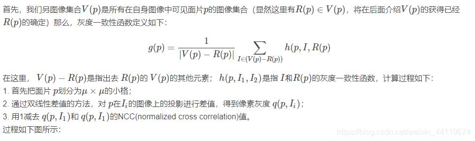 首先,我们另图像集合V(p)是所有在自身图像中可见面片p的图像集合(显然这里有R(p)∈V(p),将在后面介绍V(p)的获得已经R(p)的确定)那么,灰度一致性函数定义如下:![在这里插入图片描述](https://img-blog.csdnimg.cn/20201216134220411.png)在这里, V(p)−R(p)是指出去 R(p)的 V(p)的其他元素; h(p,I1,I2)是指 I和R(p)的灰度一致性函数,计算过程如下: