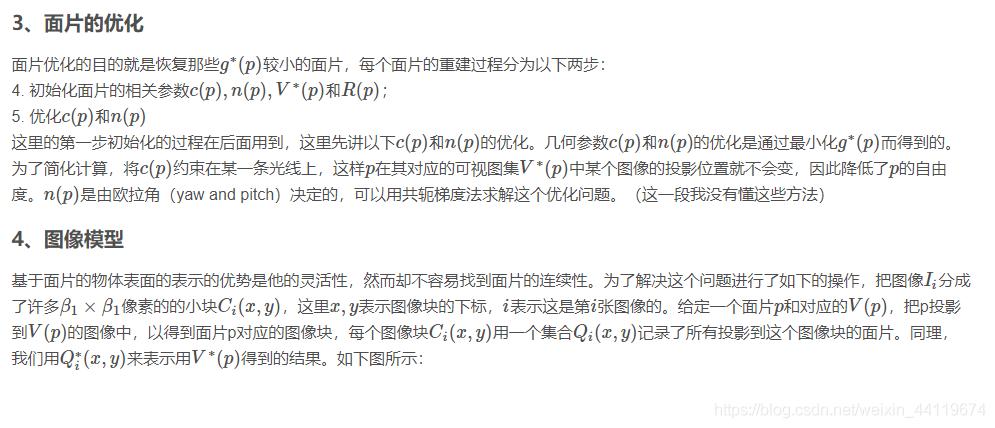 3、面片的优化面片优化的目的就是恢复那些g∗(p)较小的面片,每个面片的重建过程分为以下两步:4. 初始化面片的相关参数c(p),n(p),V∗(p)和R(p);5. 优化c(p)和n(p)这里的第一步初始化的过程在后面用到,这里先讲以下c(p)和n(p)的优化。几何参数c(p)和n(p)的优化是通过最小化g∗(p)而得到的。为了简化计算,将c(p)约束在某一条光线上,这样p在其对应的可视图集V∗(p)中某个图像的投影位置就不会变,因此降低了p的自由度。n(p)是由欧拉角(yaw and pitch)决定的,可以用共轭梯度法求解这个优化问题。(这一段我没有懂这些方法)