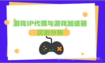 游戏IP代理与游戏加速器区别分析