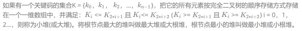 如果有一个关键码的集合K = { , , ,…, },把它的所有元素按完全二叉树的顺序存储方式存储在一个一维数组中,并满足: <= 且 <= ( >= 且 >= ) i = 0,1,2…,则称为小堆(或大堆)。将根节点最大的堆叫做最大堆或大根堆,根节点最小的堆叫做最小堆或小根堆。