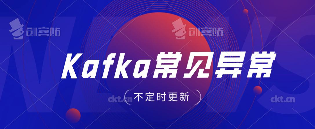 【kafka异常】kafka 常见异常处理方案(持续更新! 建议收藏)