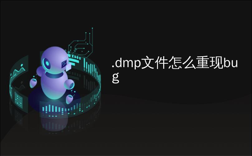 .dmp文件怎么重现bug